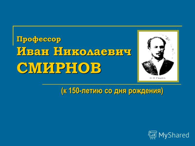 Профессор Иван Николаевич СМИРНОВ (к 150-летию со дня рождения)