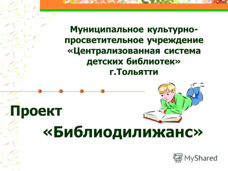 Муниципальное культурно- просветительное учреждение «Централизованная система детских библиотек» г.Тольятти Проект «Библиодилижанс»