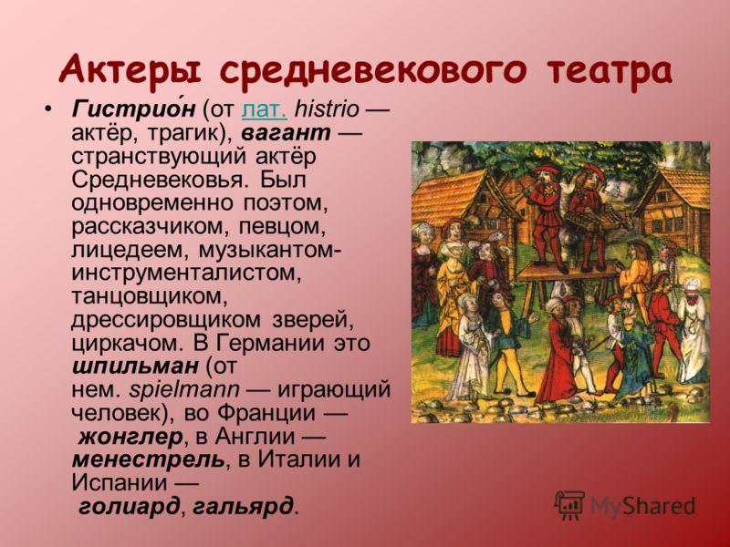 Актеры средневекового театра Гистрио́н (от лат. histrio актёр, трагик), вагант странствующий актёр Средневековья. Был одновременно поэтом, рассказчиком, певцом, лицедеем, музыкантом- инструменталистом, танцовщиком, дрессировщиком зверей, циркачом. В