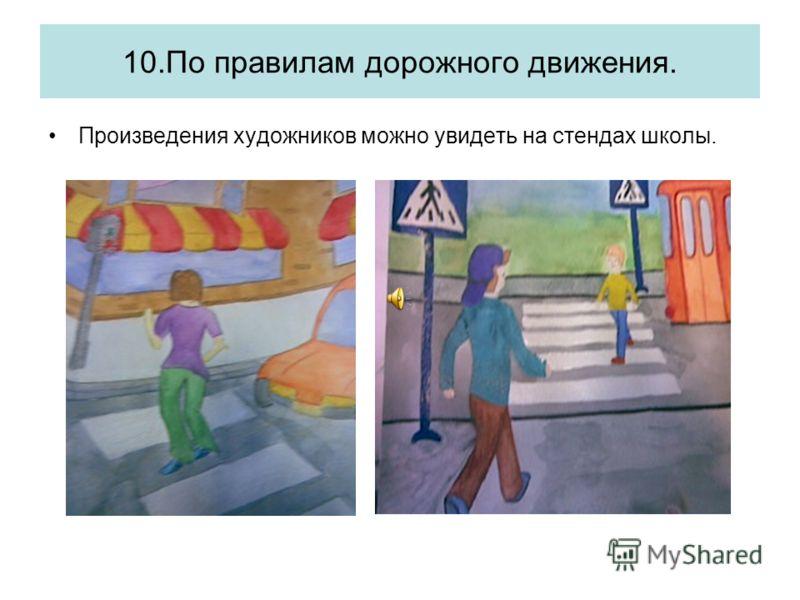 10.По правилам дорожного движения. Произведения художников можно увидеть на стендах школы.