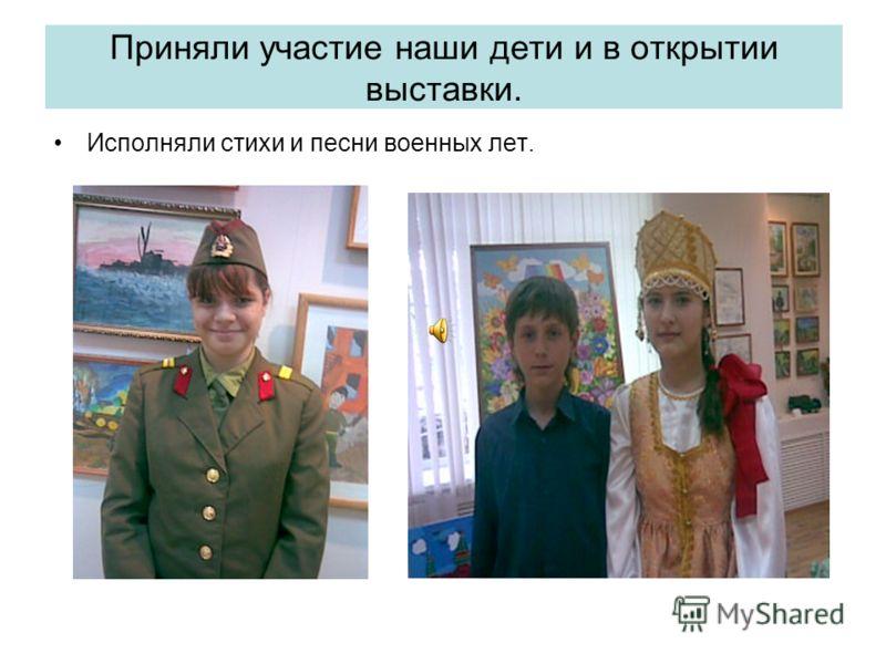 Приняли участие наши дети и в открытии выставки. Исполняли стихи и песни военных лет.