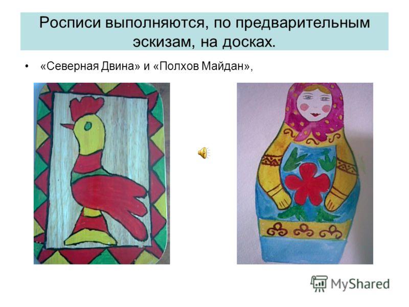 Росписи выполняются, по предварительным эскизам, на досках. «Северная Двина» и «Полхов Майдан»,