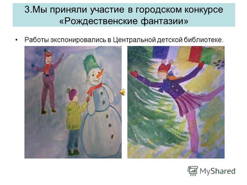 3.Мы приняли участие в городском конкурсе «Рождественские фантазии» Работы экспонировались в Центральной детской библиотеке.