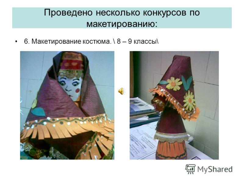 Проведено несколько конкурсов по макетированию: 6. Макетирование костюма. \ 8 – 9 классы\