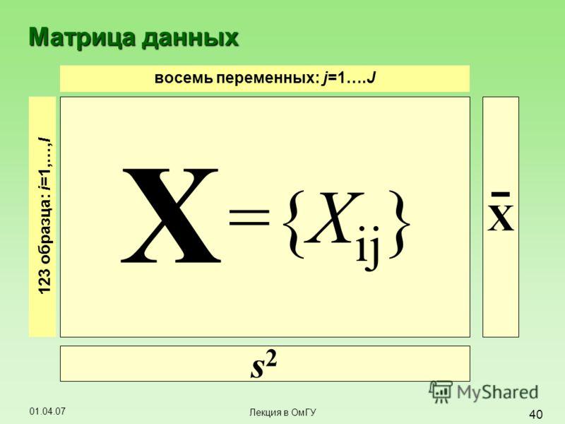 01.04.07 40 Лекция в ОмГУ Матрица данных восемь переменных: j=1….J 123 образца : i =1,…, I X s2s2 X ={X ij }