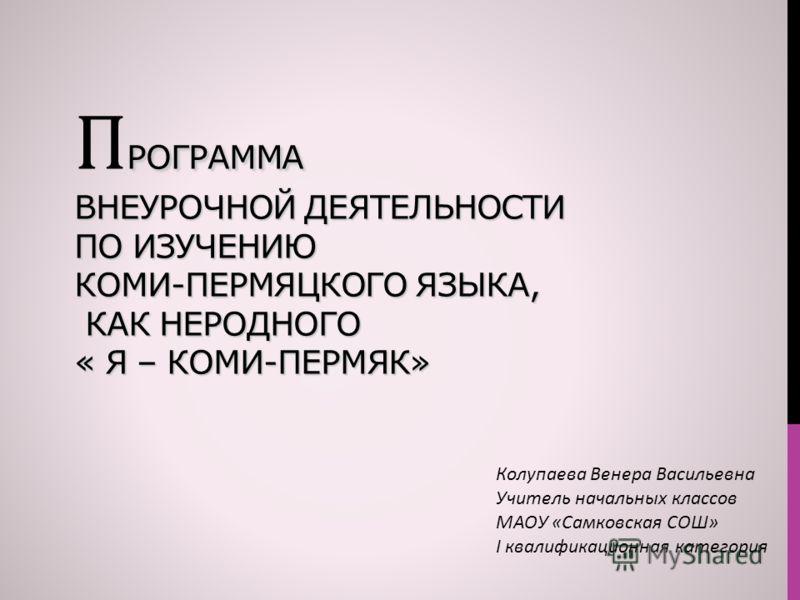 РОГРАММА ВНЕУРОЧНОЙ ДЕЯТЕЛЬНОСТИ ПО ИЗУЧЕНИЮ КОМИ-ПЕРМЯЦКОГО ЯЗЫКА, КАК НЕРОДНОГО « Я – КОМИ-ПЕРМЯК» П РОГРАММА ВНЕУРОЧНОЙ ДЕЯТЕЛЬНОСТИ ПО ИЗУЧЕНИЮ КОМИ-ПЕРМЯЦКОГО ЯЗЫКА, КАК НЕРОДНОГО « Я – КОМИ-ПЕРМЯК» Колупаева Венера Васильевна Учитель начальных