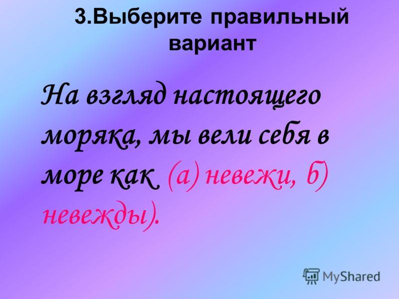3.Выберите правильный вариант На взгляд настоящего моряка, мы вели себя в море как (а) невежи, б) невежды).