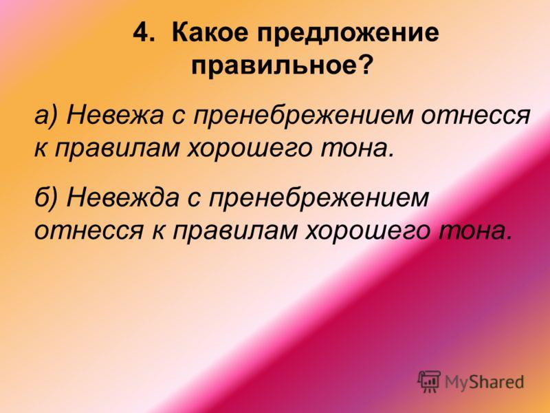 4. Какое предложение правильное? а) Невежа с пренебрежением отнесся к правилам хорошего тона. б) Невежда с пренебрежением отнесся к правилам хорошего тона.