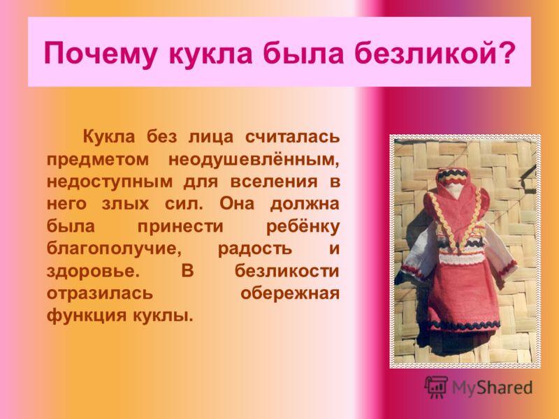 Почему кукла была безликой? Кукла без лица считалась предметом неодушевлённым, недоступным для вселения в него злых сил. Она должна была принести ребёнку благополучие, радость и здоровье. В безликости отразилась обережная функция куклы.