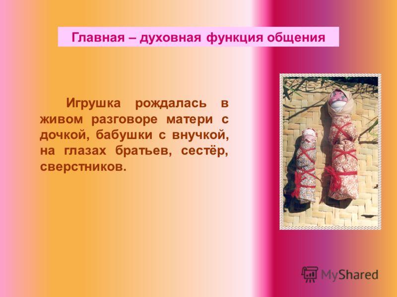 Главная – духовная функция общения Игрушка рождалась в живом разговоре матери с дочкой, бабушки с внучкой, на глазах братьев, сестёр, сверстников.
