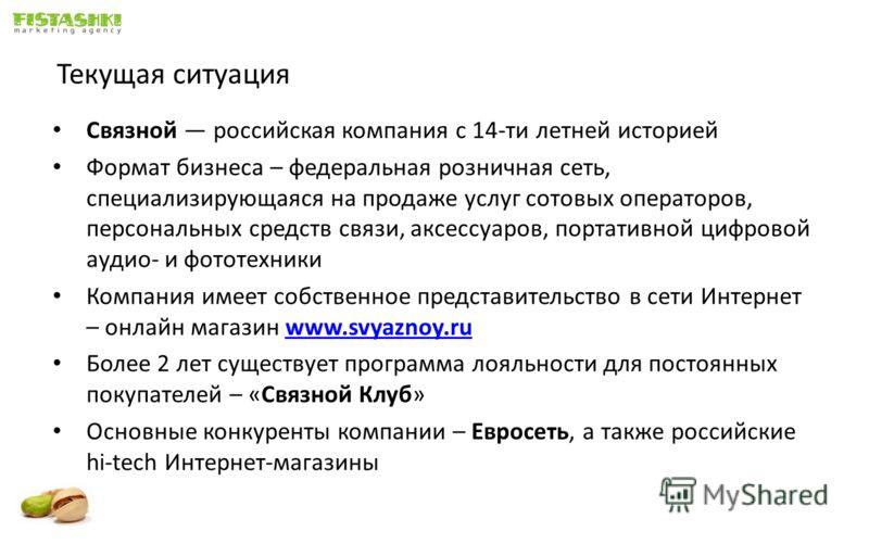 Текущая ситуация Связной российская компания с 14-ти летней историей Формат бизнеса – федеральная розничная сеть, специализирующаяся на продаже услуг сотовых операторов, персональных средств связи, аксессуаров, портативной цифровой аудио- и фототехни