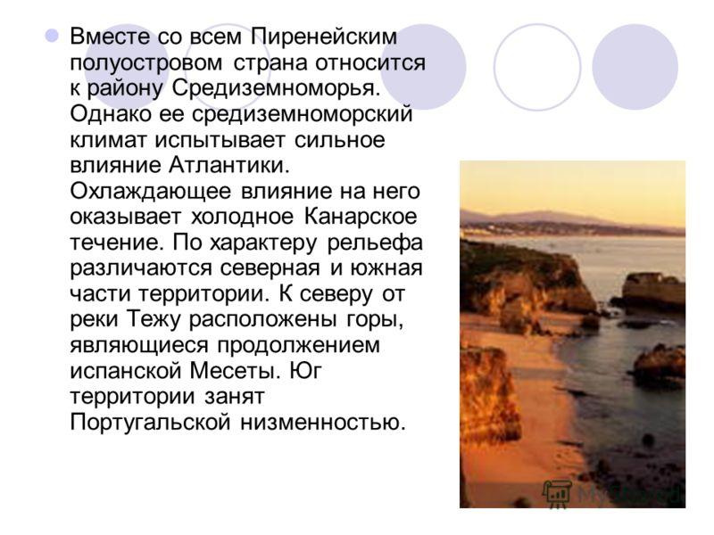 Вместе со всем Пиренейским полуостровом страна относится к району Средиземноморья. Однако ее средиземноморский климат испытывает сильное влияние Атлантики. Охлаждающее влияние на него оказывает холодное Канарское течение. По характеру рельефа различа