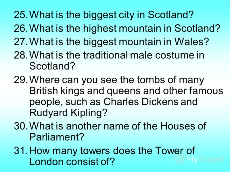 25.What is the biggest city in Scotland? 26.What is the highest mountain in Scotland? 27.What is the biggest mountain in Wales? 28.What is the traditional male costume in Scotland? 29.Where can you see the tombs of many British kings and queens and o
