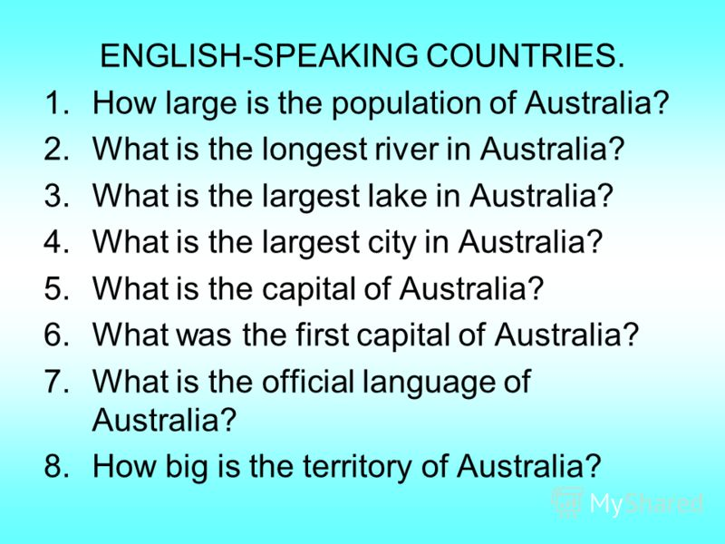 ENGLISH-SPEAKING COUNTRIES. 1.How large is the population of Australia? 2.What is the longest river in Australia? 3.What is the largest lake in Australia? 4.What is the largest city in Australia? 5.What is the capital of Australia? 6.What was the fir