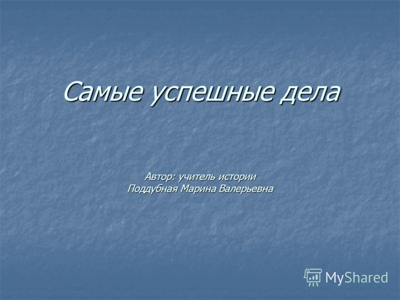 Самые успешные дела Автор: учитель истории Поддубная Марина Валерьевна