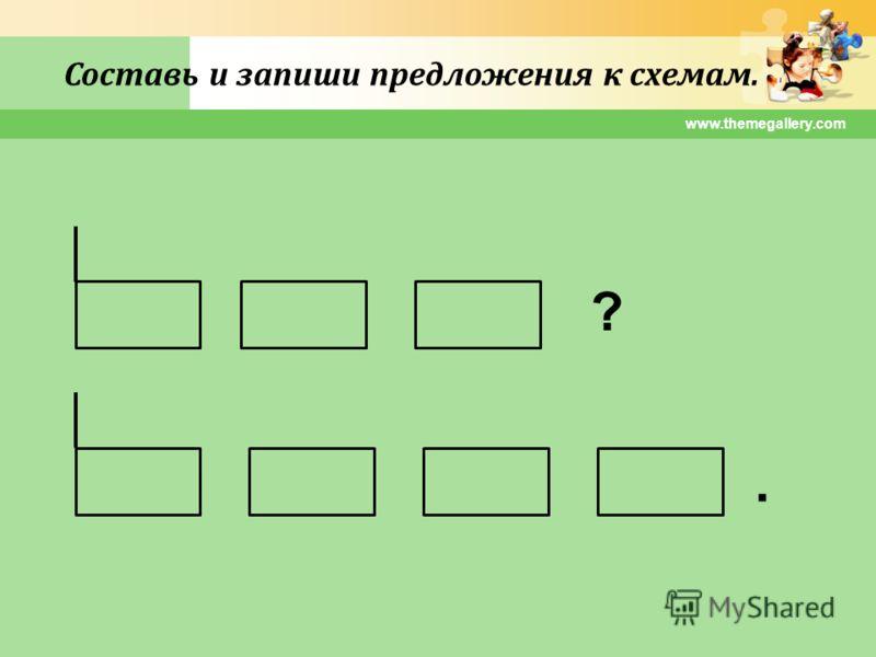 www.themegallery.com Составь и запиши предложения к схемам. ?.