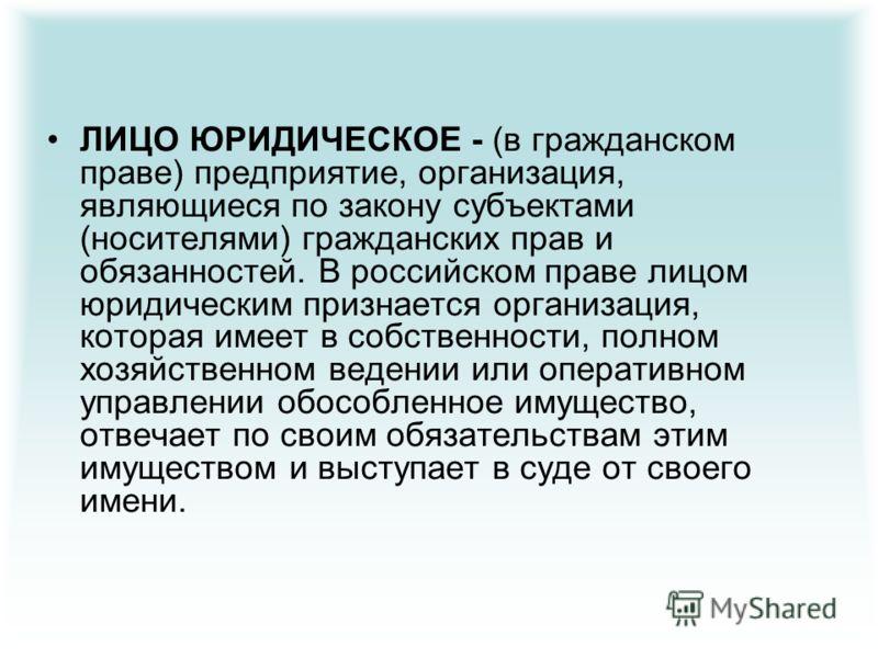 ЛИЦО ЮРИДИЧЕСКОЕ - (в гражданском праве) предприятие, организация, являющиеся по закону субъектами (носителями) гражданских прав и обязанностей. В российском праве лицом юридическим признается организация, которая имеет в собственности, полном хозяйс