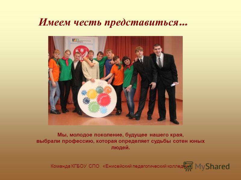 Имеем честь представиться … Команда КГБОУ СПО «Енисейский педагогический колледж» Мы, молодое поколение, будущее нашего края, выбрали профессию, которая определяет судьбы сотен юных людей.