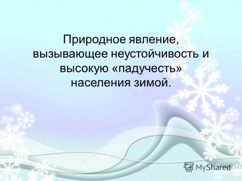 Природное явление, вызывающее неустойчивость и высокую «падучесть» населения зимой.