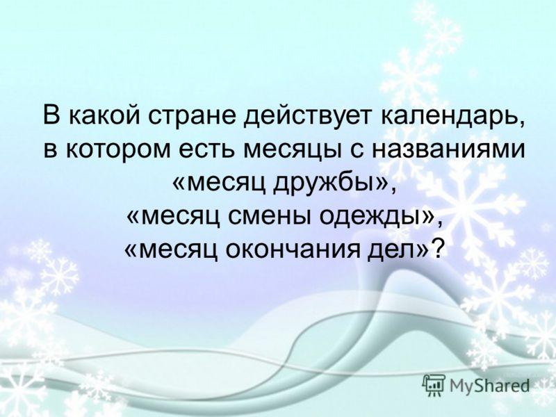 В какой стране действует календарь, в котором есть месяцы с названиями «месяц дружбы», «месяц смены одежды», «месяц окончания дел»?