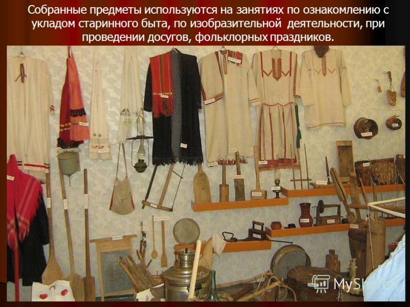 Собранные предметы используются на занятиях по ознакомлению с укладом старинного быта, по изобразительной деятельности, при проведении досугов, фольклорных праздников.