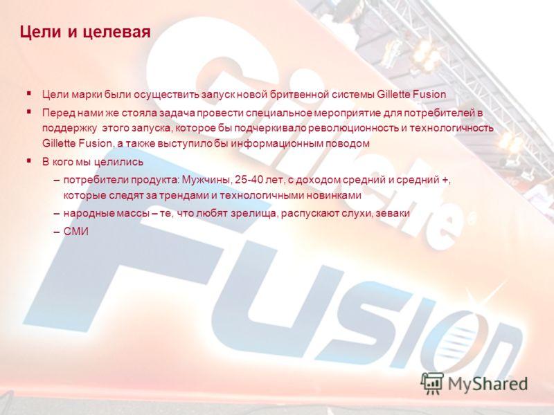 2 Цели и целевая Цели марки были осуществить запуск новой бритвенной системы Gillette Fusion Перед нами же стояла задача провести специальное мероприятие для потребителей в поддержку этого запуска, которое бы подчеркивало революционность и технологич
