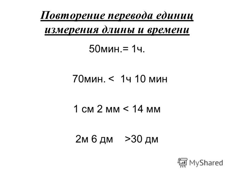 Повторение перевода единиц измерения длины и времени 50мин.= 1ч. 70мин. < 1ч 10 мин 1 см 2 мм < 14 мм 2м 6 дм >30 дм