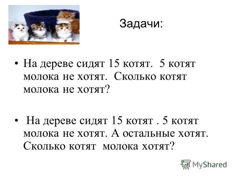 На дереве сидят 15 котят. 5 котят молока не хотят. Сколько котят молока не хотят? На дереве сидят 15 котят. 5 котят молока не хотят. А остальные хотят. Сколько котят молока хотят? Задачи: