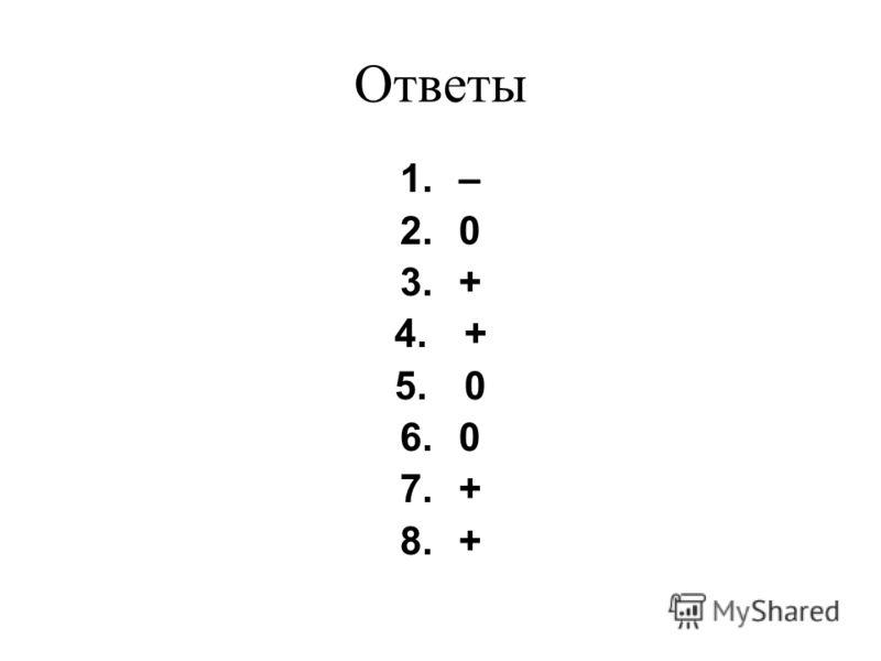 Ответы 1.– 2.0 3.+ 4. + 5. 0 6.0 7.+ 8.+