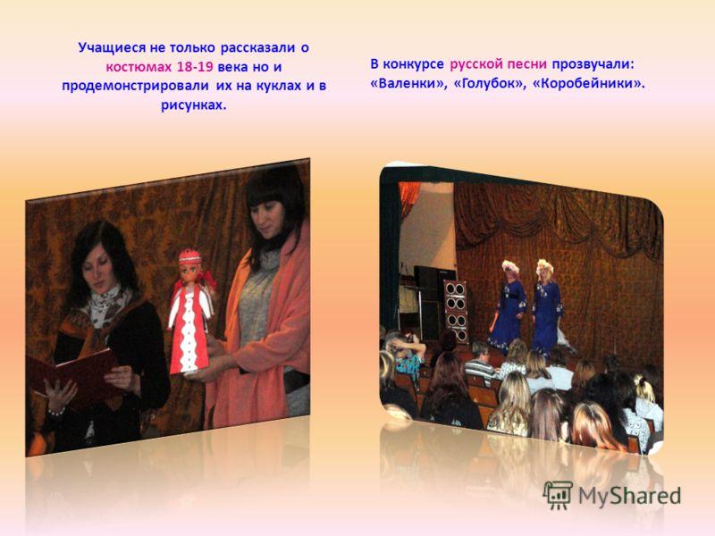 Учащиеся не только рассказали о костюмах 18-19 века но и продемонстрировали их на куклах и в рисунках. В конкурсе русской песни прозвучали: «Валенки», «Голубок», «Коробейники».