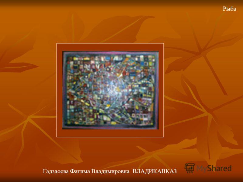 Рыба Гадзаоева Фатима Владимировна ВЛАДИКАВКАЗ