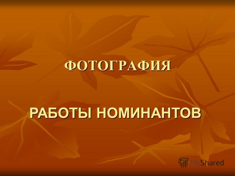 ФОТОГРАФИЯ РАБОТЫНОМИНАНТОВ РАБОТЫ НОМИНАНТОВ
