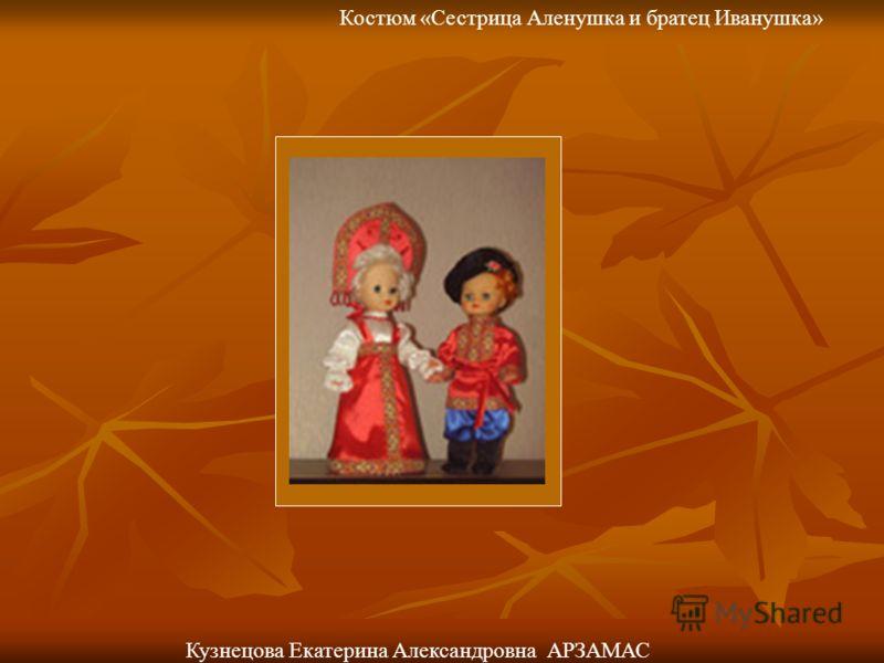 Костюм «Сестрица Аленушка и братец Иванушка» Кузнецова Екатерина Александровна АРЗАМАС