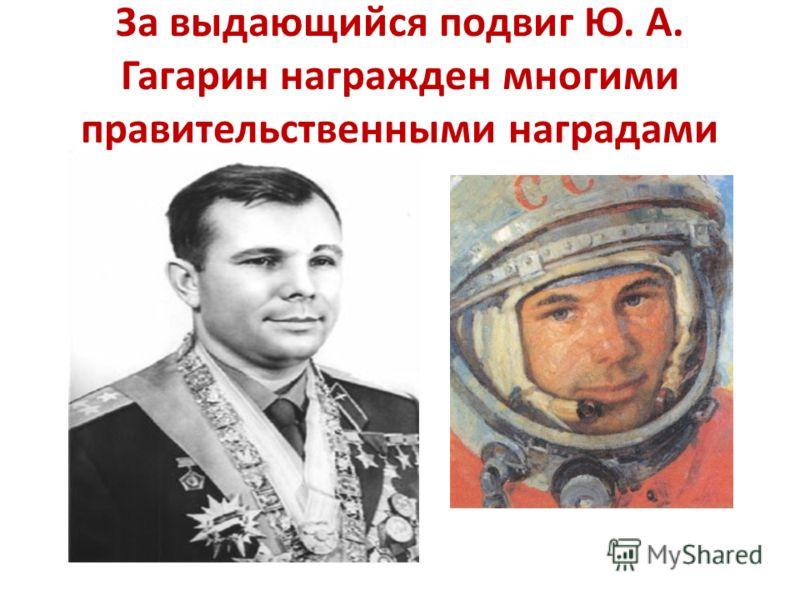 За выдающийся подвиг Ю. А. Гагарин награжден многими правительственными наградами