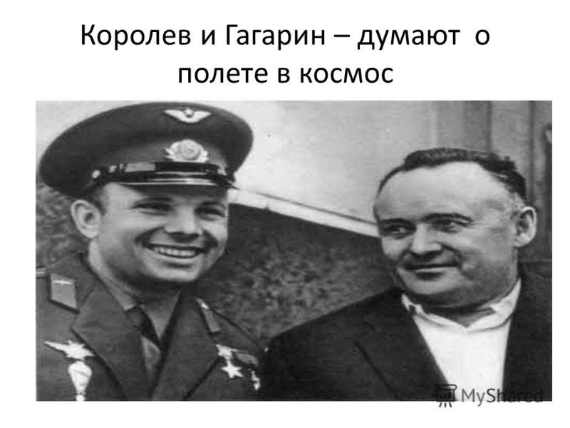 Королев и Гагарин – думают о полете в космос
