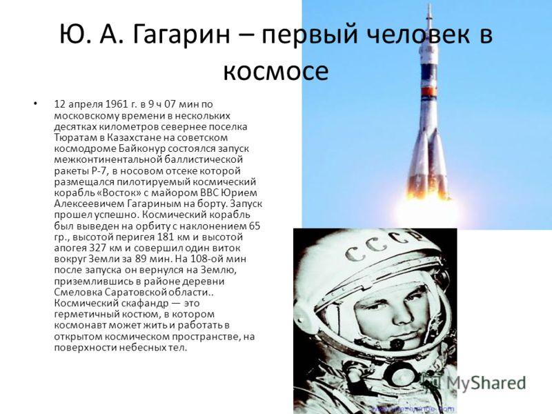 Ю. А. Гагарин – первый человек в космосе 12 апреля 1961 г. в 9 ч 07 мин по московскому времени в нескольких десятках километров севернее поселка Тюратам в Казахстане на советском космодроме Байконур состоялся запуск межконтинентальной баллистической