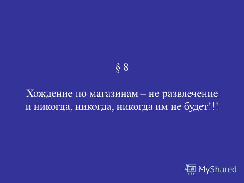 § 8 Хождение по магазинам – не развлечение и никогда, никогда, никогда им не будет!!!