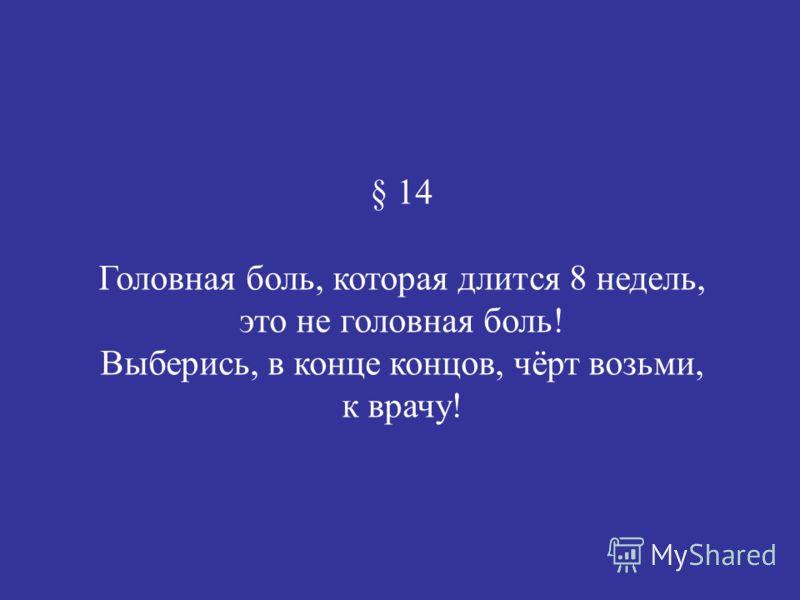 § 14 Головная боль, которая длится 8 недель, это не головная боль! Выберись, в конце концов, чёрт возьми, к врачу!