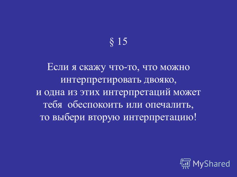 § 15 Если я скажу что-то, что можно интерпретировать двояко, и одна из этих интерпретаций может тебя обеспокоить или опечалить, то выбери вторую интерпретацию!