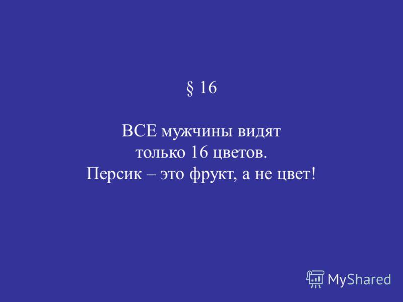 § 16 ВСЕ мужчины видят только 16 цветов. Персик – это фрукт, а не цвет!