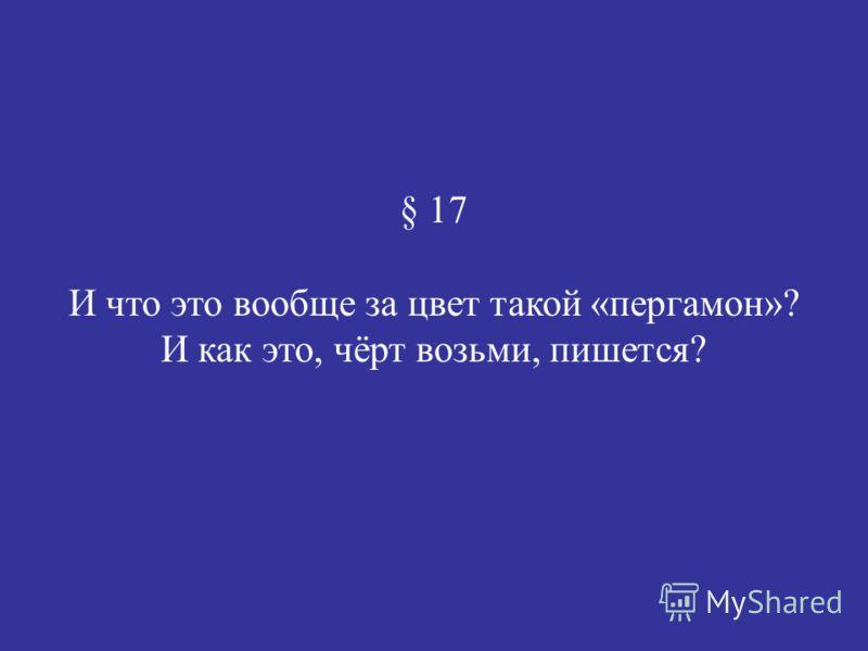 § 17 И что это вообще за цвет такой «пергамон»? И как это, чёрт возьми, пишется?