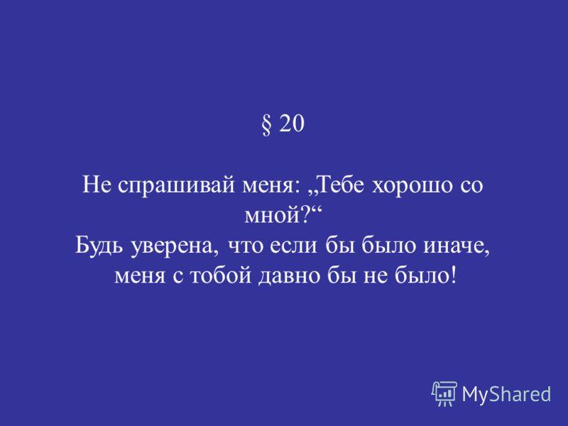 § 20 Не спрашивай меня: Тебе хорошо со мной? Будь уверена, что если бы было иначе, меня с тобой давно бы не было!