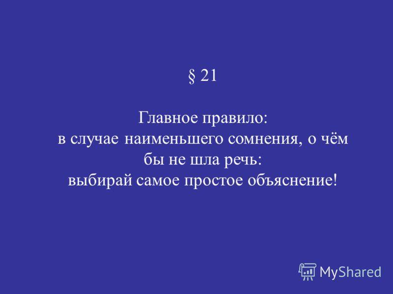 § 21 Главное правило: в случае наименьшего сомнения, о чём бы не шла речь: выбирай самое простое объяснение!
