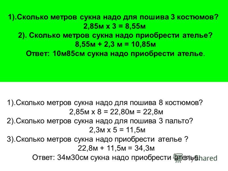 1).Сколько метров сукна надо для пошива 8 костюмов? 2,85м х 8 = 22,80м = 22,8м 2).Сколько метров сукна надо для пошива 3 пальто? 2,3м х 5 = 11,5м 3).Сколько метров сукна надо приобрести ателье ? 22,8м + 11,5м = 34,3м Ответ: 34м30см сукна надо приобре