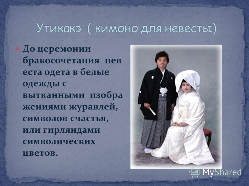 До церемонии бракосочетания нев еста одета в белые одежды с вытканными изобра жениями журавлей, символов счастья, или гирляндами символических цветов.