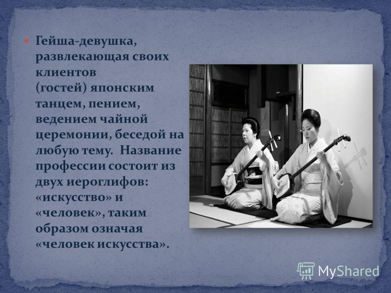 Гейша-девушка, развлекающая своих клиентов (гостей) японским танцем, пением, ведением чайной церемонии, беседой на любую тему. Название профессии состоит из двух иероглифов: «искусство» и «человек», таким образом означая «человек искусства».