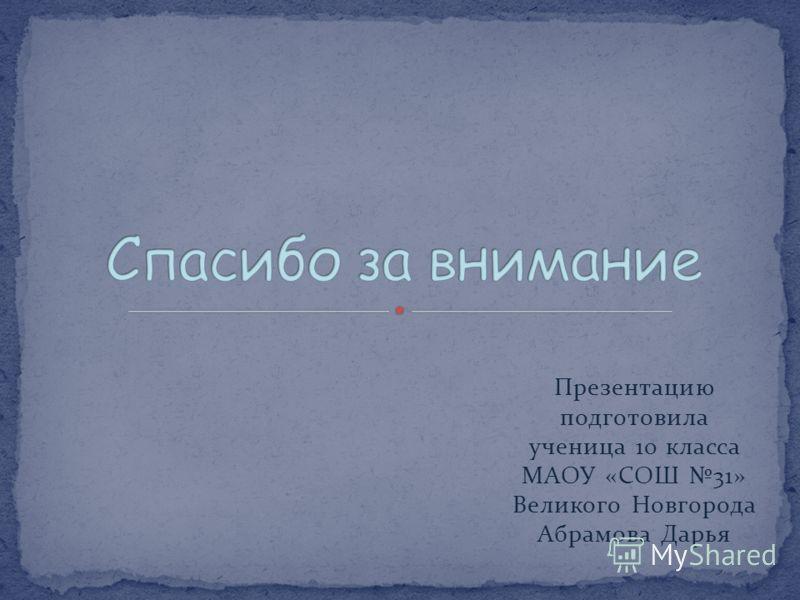 Презентацию подготовила ученица 10 класса МАОУ «СОШ 31» Великого Новгорода Абрамова Дарья