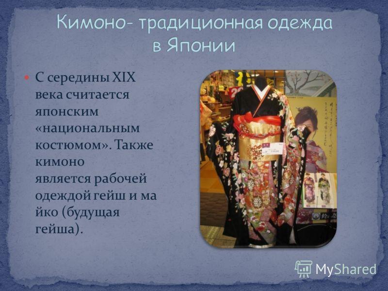С середины XIX века считается японским «национальным костюмом». Также кимоно является рабочей одеждой гейш и ма йко (будущая гейша).