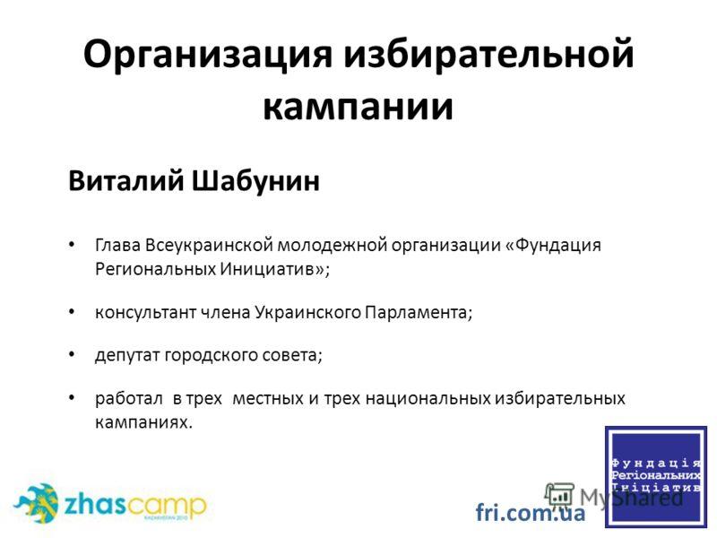 Организация избирательной кампании Виталий Шабунин Глава Всеукраинской молодежной организации «Фундация Региональных Инициатив»; консультант члена Украинского Парламента; депутат городского совета; работал в трех местных и трех национальных избирател