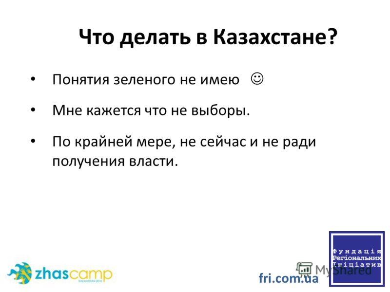 Что делать в Казахстане? Понятия зеленого не имею Мне кажется что не выборы. По крайней мере, не сейчас и не ради получения власти. fri.com.ua